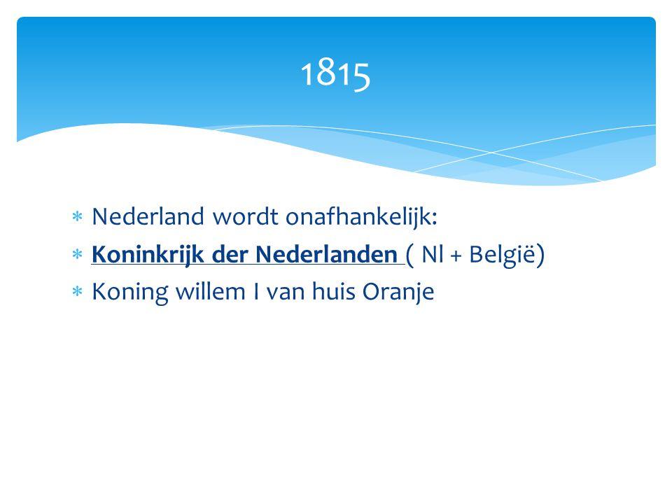  Nederland wordt onafhankelijk:  Koninkrijk der Nederlanden ( Nl + België)  Koning willem I van huis Oranje 1815
