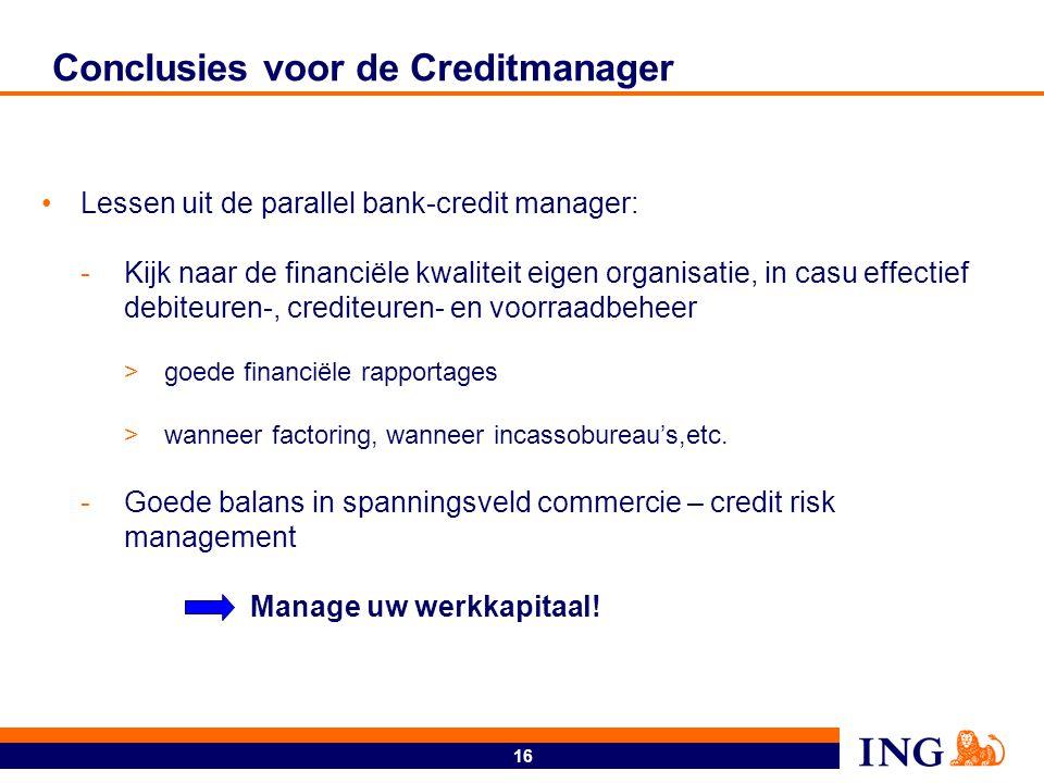 16 Conclusies voor de Creditmanager Lessen uit de parallel bank-credit manager: -Kijk naar de financiële kwaliteit eigen organisatie, in casu effectie