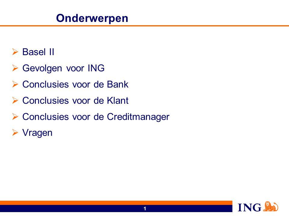 1 Onderwerpen  Basel II  Gevolgen voor ING  Conclusies voor de Bank  Conclusies voor de Klant  Conclusies voor de Creditmanager  Vragen