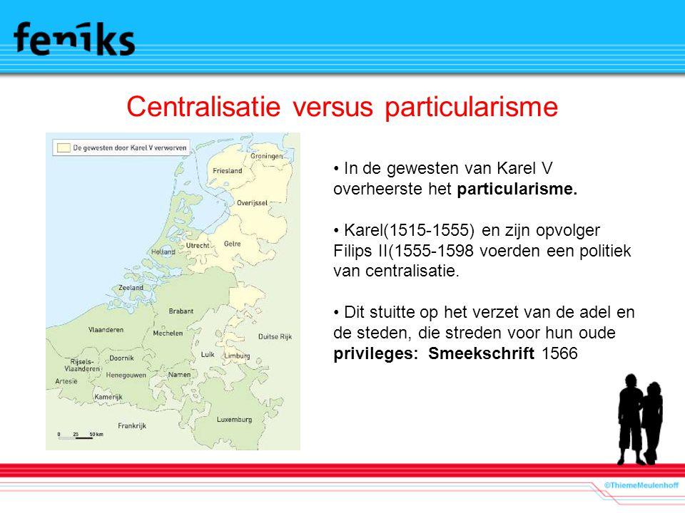 Centralisatie versus particularisme In de gewesten van Karel V overheerste het particularisme. Karel(1515-1555) en zijn opvolger Filips II(1555-1598 v
