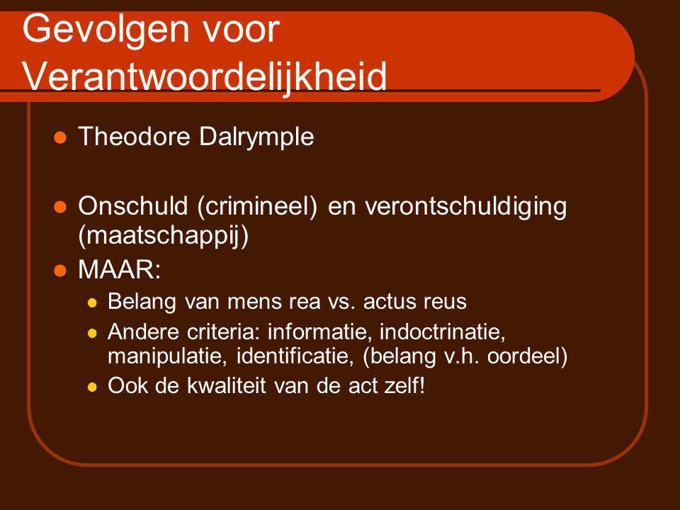 Gevolgen voor Verantwoordelijkheid Theodore Dalrymple Onschuld (crimineel) en verontschuldiging (maatschappij) MAAR: Belang van mens rea vs.