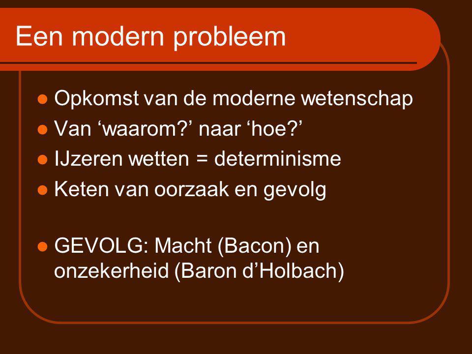 Een modern probleem Opkomst van de moderne wetenschap Van 'waarom?' naar 'hoe?' IJzeren wetten = determinisme Keten van oorzaak en gevolg GEVOLG: Macht (Bacon) en onzekerheid (Baron d'Holbach)