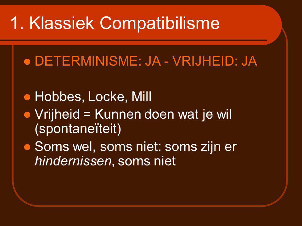 1. Klassiek Compatibilisme DETERMINISME: JA - VRIJHEID: JA Hobbes, Locke, Mill Vrijheid = Kunnen doen wat je wil (spontaneïteit) Soms wel, soms niet: