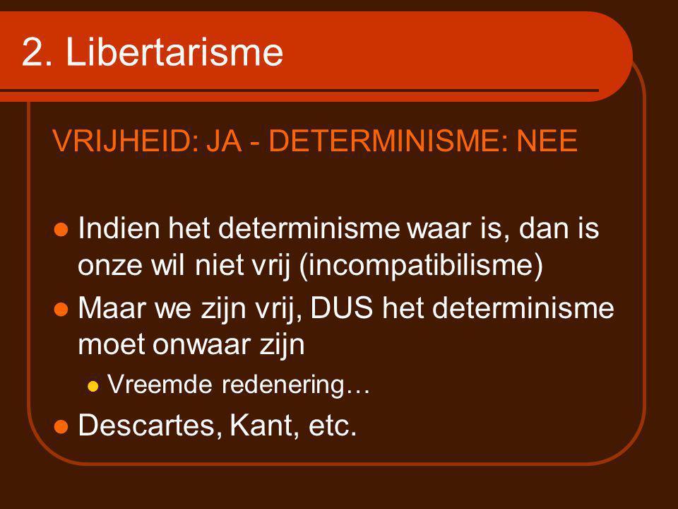 2. Libertarisme VRIJHEID: JA - DETERMINISME: NEE Indien het determinisme waar is, dan is onze wil niet vrij (incompatibilisme) Maar we zijn vrij, DUS