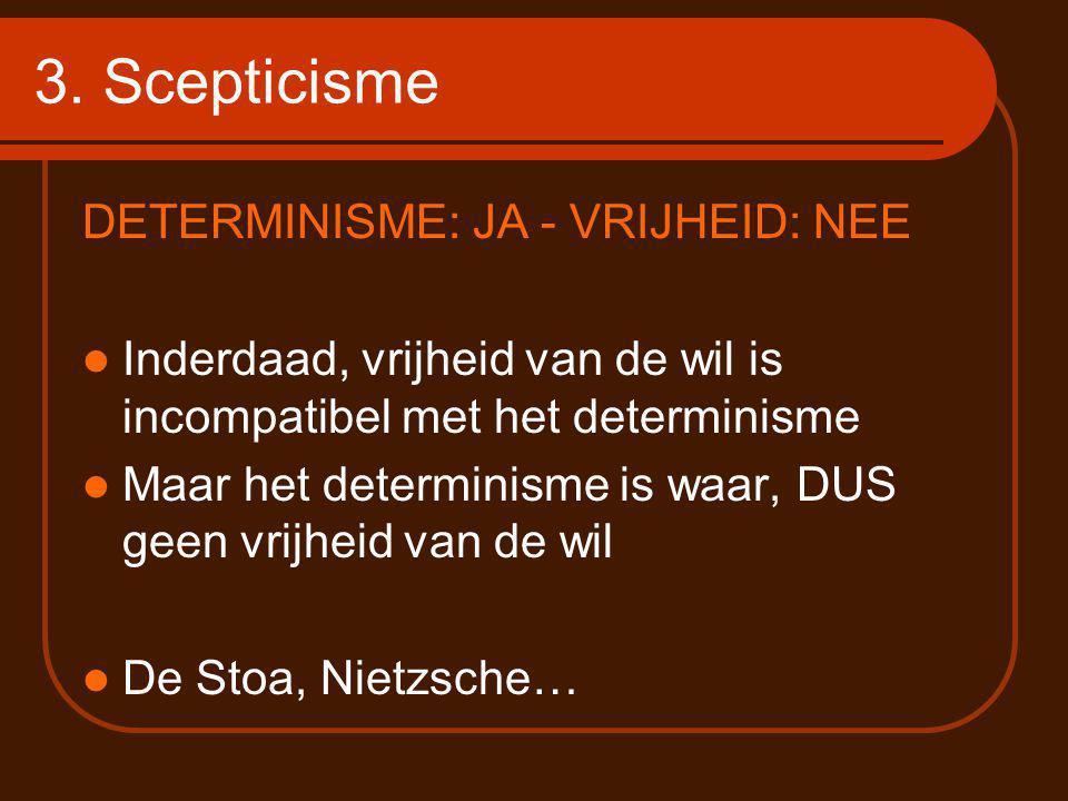 3. Scepticisme DETERMINISME: JA - VRIJHEID: NEE Inderdaad, vrijheid van de wil is incompatibel met het determinisme Maar het determinisme is waar, DUS