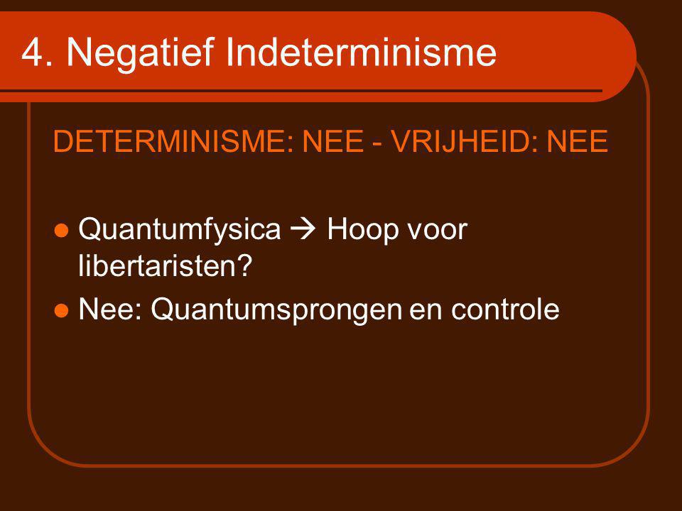 4. Negatief Indeterminisme DETERMINISME: NEE - VRIJHEID: NEE Quantumfysica  Hoop voor libertaristen? Nee: Quantumsprongen en controle