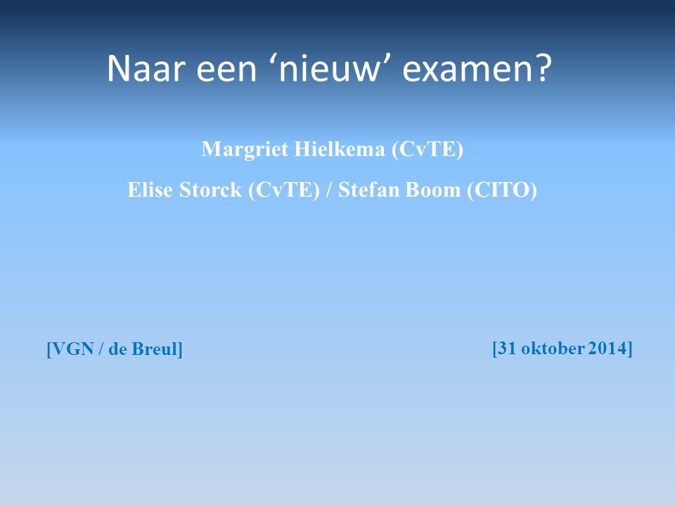 Naar een 'nieuw' examen? Margriet Hielkema (CvTE) Elise Storck (CvTE) / Stefan Boom (CITO) [VGN / de Breul] [31 oktober 2014]