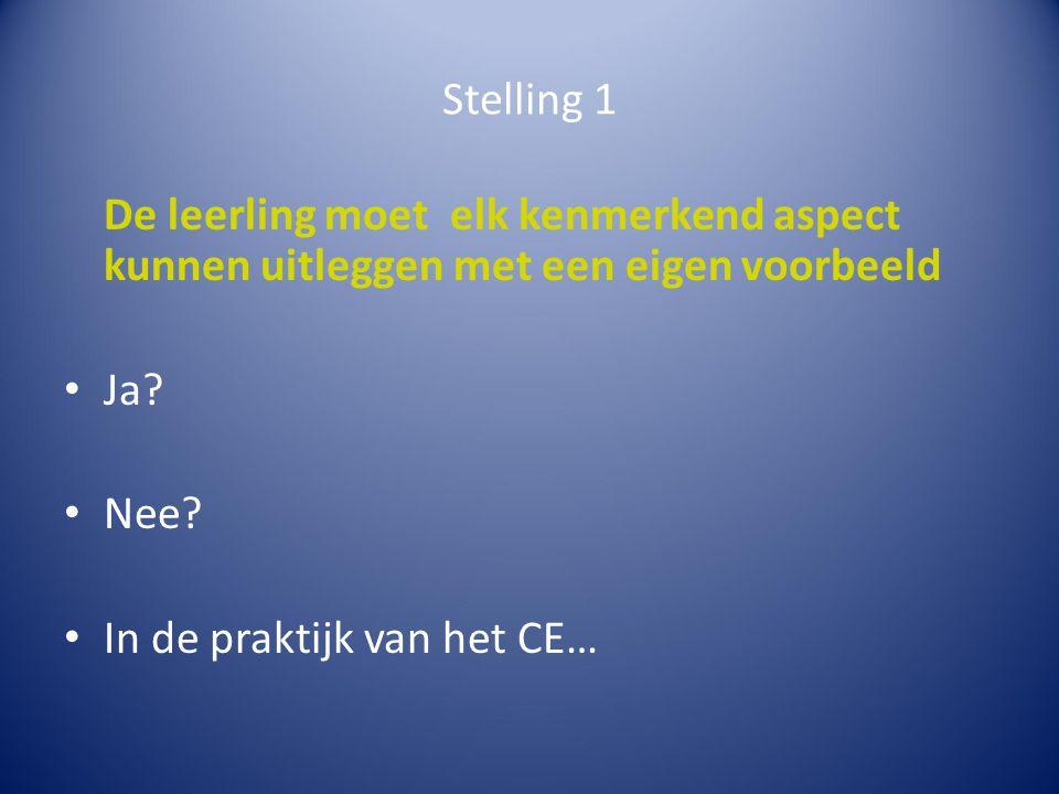 Stelling 1 De leerling moet elk kenmerkend aspect kunnen uitleggen met een eigen voorbeeld Ja? Nee? In de praktijk van het CE…
