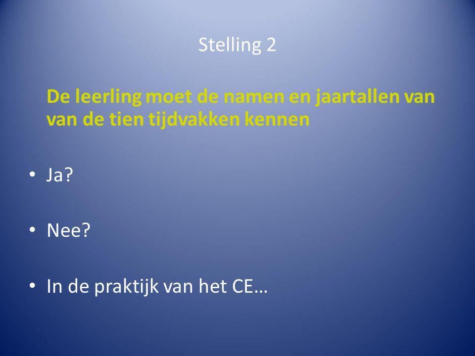 Stelling 2 De leerling moet de namen en jaartallen van van de tien tijdvakken kennen Ja? Nee? In de praktijk van het CE…