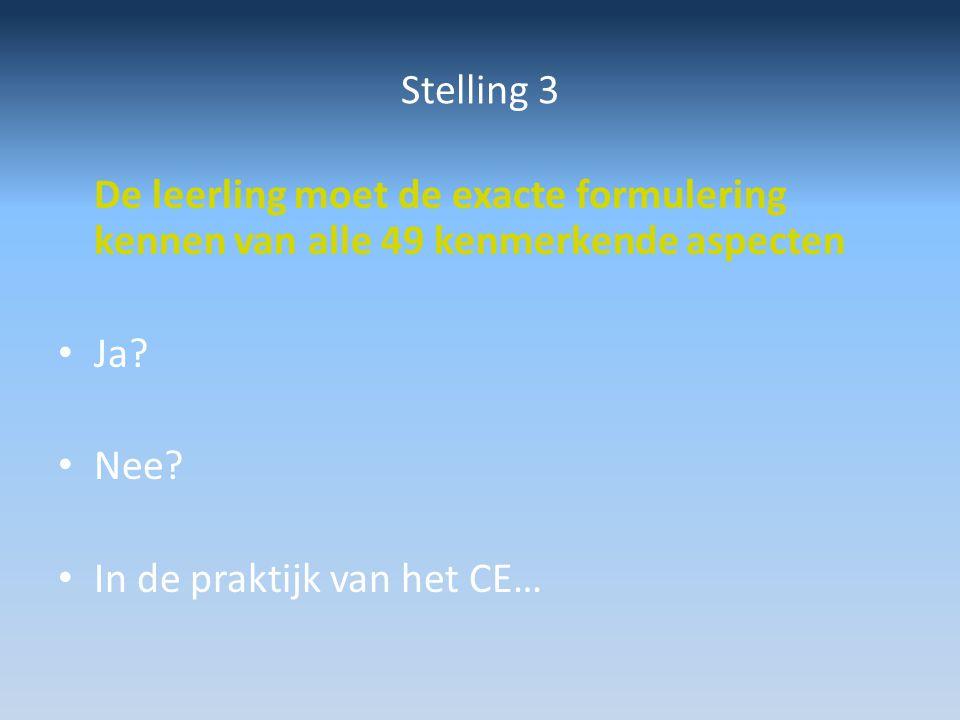 Stelling 3 De leerling moet de exacte formulering kennen van alle 49 kenmerkende aspecten Ja? Nee? In de praktijk van het CE…