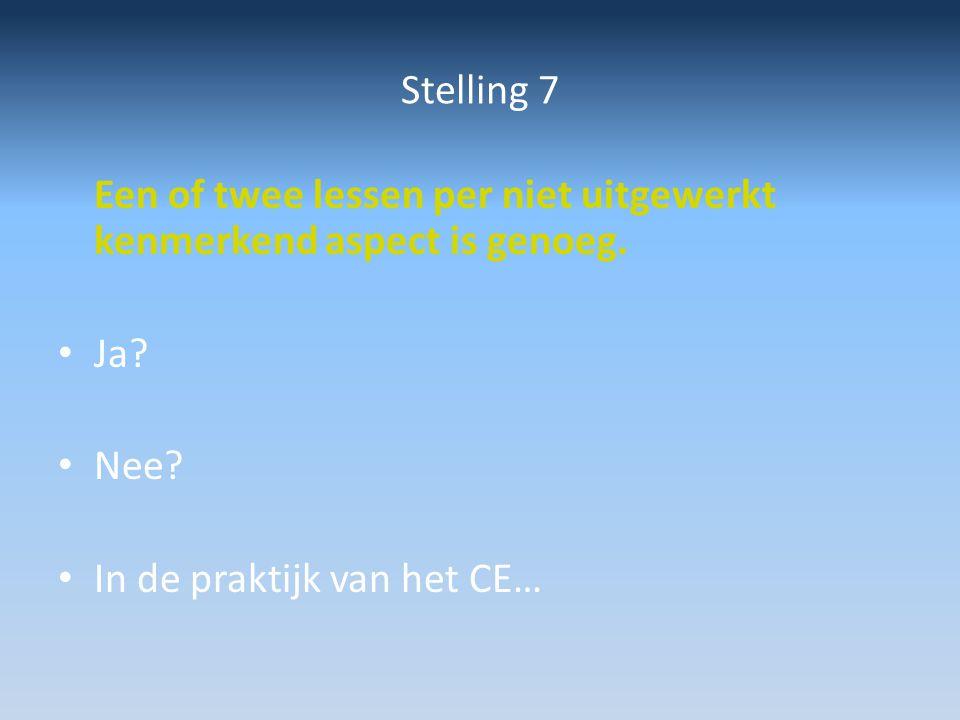 Stelling 7 Een of twee lessen per niet uitgewerkt kenmerkend aspect is genoeg. Ja? Nee? In de praktijk van het CE…