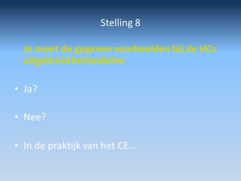 Stelling 8 Je moet de gegeven voorbeelden bij de HCs uitgebreid behandelen Ja? Nee? In de praktijk van het CE…