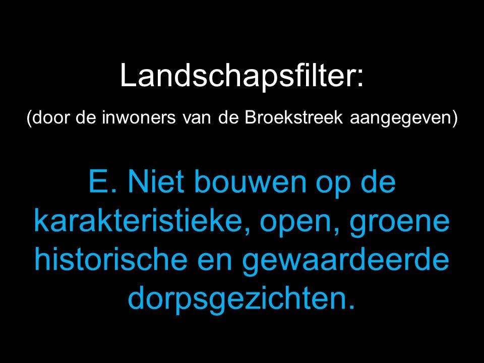 E. Niet bouwen op de karakteristieke, open, groene historische en gewaardeerde dorpsgezichten. Landschapsfilter: (door de inwoners van de Broekstreek
