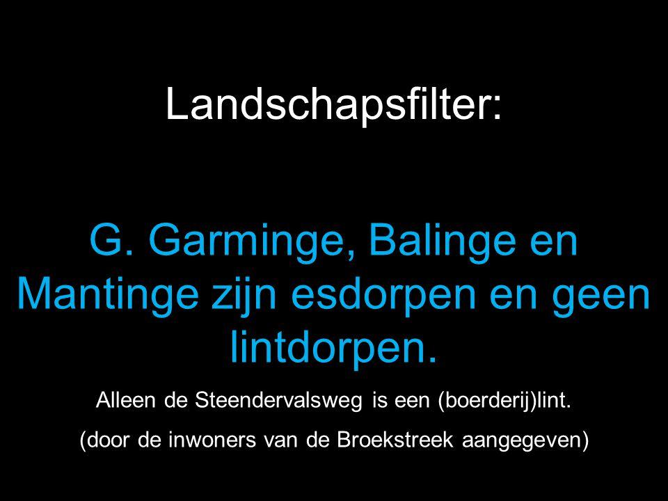 G. Garminge, Balinge en Mantinge zijn esdorpen en geen lintdorpen. Alleen de Steendervalsweg is een (boerderij)lint. (door de inwoners van de Broekstr