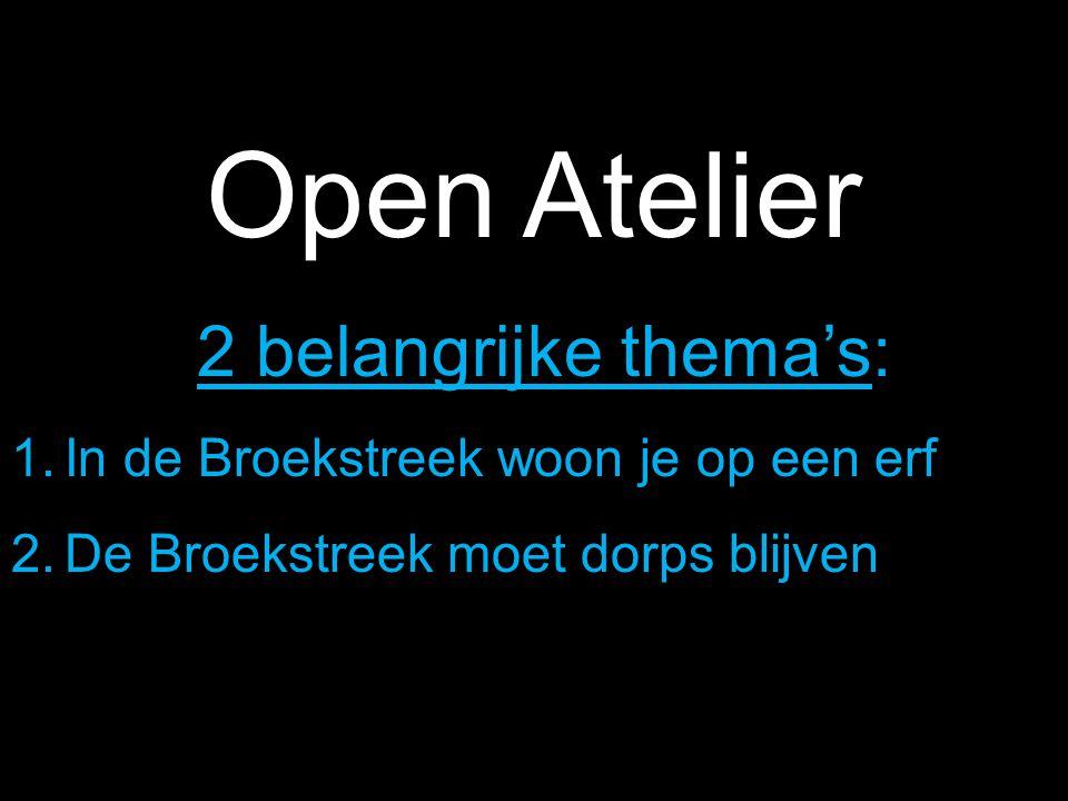 Open Atelier 2 belangrijke thema's: 1.In de Broekstreek woon je op een erf 2.De Broekstreek moet dorps blijven