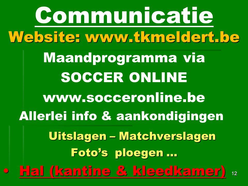 Website: www.tkmeldert.be Maandprogramma via SOCCER ONLINE www.socceronline.be Allerlei info & aankondigingen Uitslagen – Matchverslagen Foto's ploegen … Hal (kantine & kleedkamer)Hal (kantine & kleedkamer) 12 Communicatie