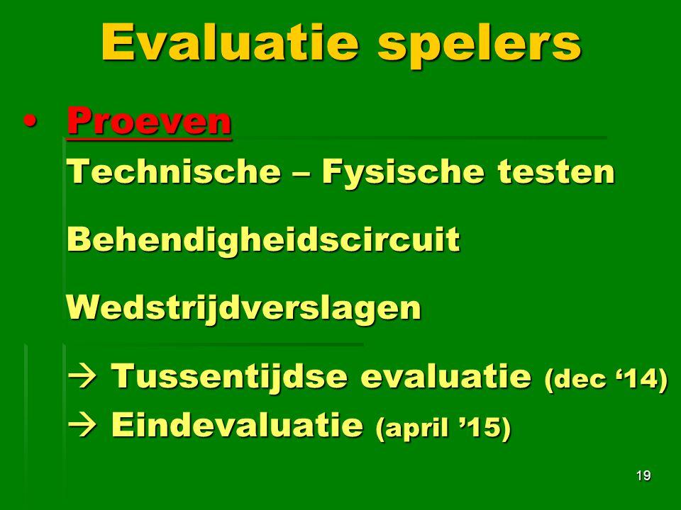 ProevenProeven Technische – Fysische testen BehendigheidscircuitWedstrijdverslagen  Tussentijdse evaluatie (dec '14)  Eindevaluatie (april '15) 19 Evaluatie spelers