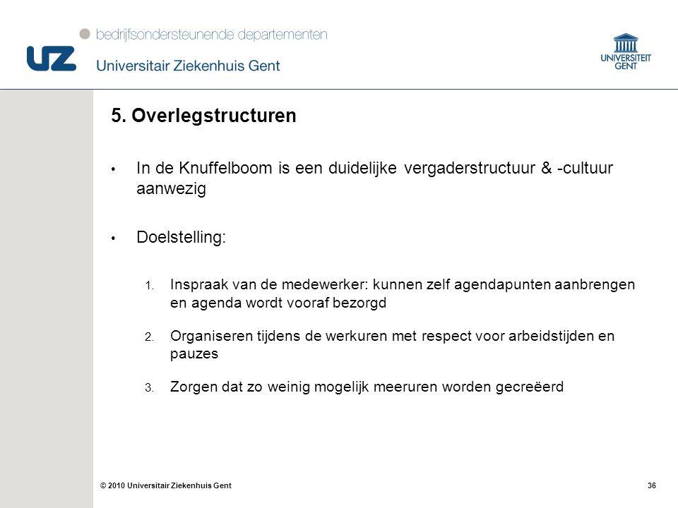36© 2010 Universitair Ziekenhuis Gent 5. Overlegstructuren In de Knuffelboom is een duidelijke vergaderstructuur & -cultuur aanwezig Doelstelling: 1.