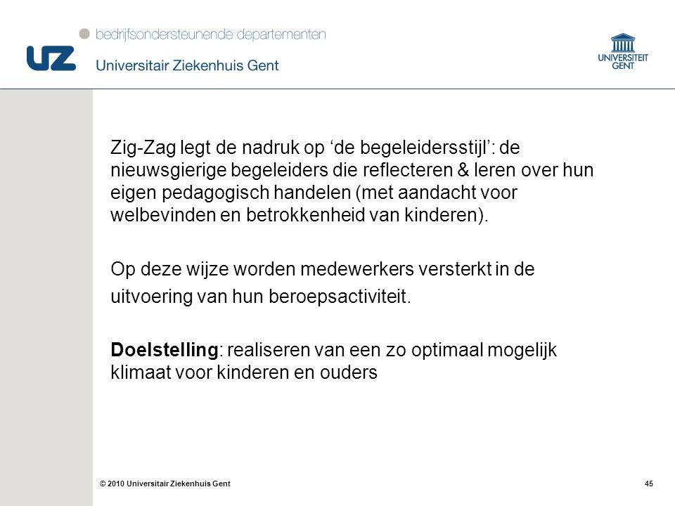 45© 2010 Universitair Ziekenhuis Gent Zig-Zag legt de nadruk op 'de begeleidersstijl': de nieuwsgierige begeleiders die reflecteren & leren over hun e