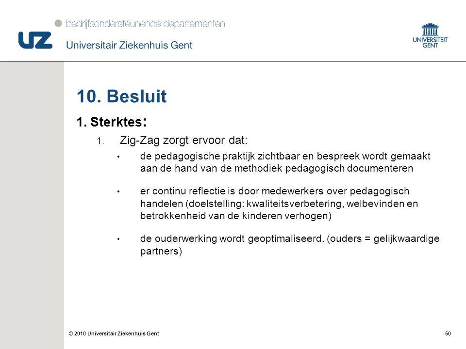50© 2010 Universitair Ziekenhuis Gent 10. Besluit 1. Sterktes : 1. Zig-Zag zorgt ervoor dat: de pedagogische praktijk zichtbaar en bespreek wordt gema