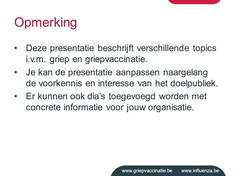 www.griepvaccinatie.be www.influenza.be Opmerking Deze presentatie beschrijft verschillende topics i.v.m. griep en griepvaccinatie. Je kan de presenta