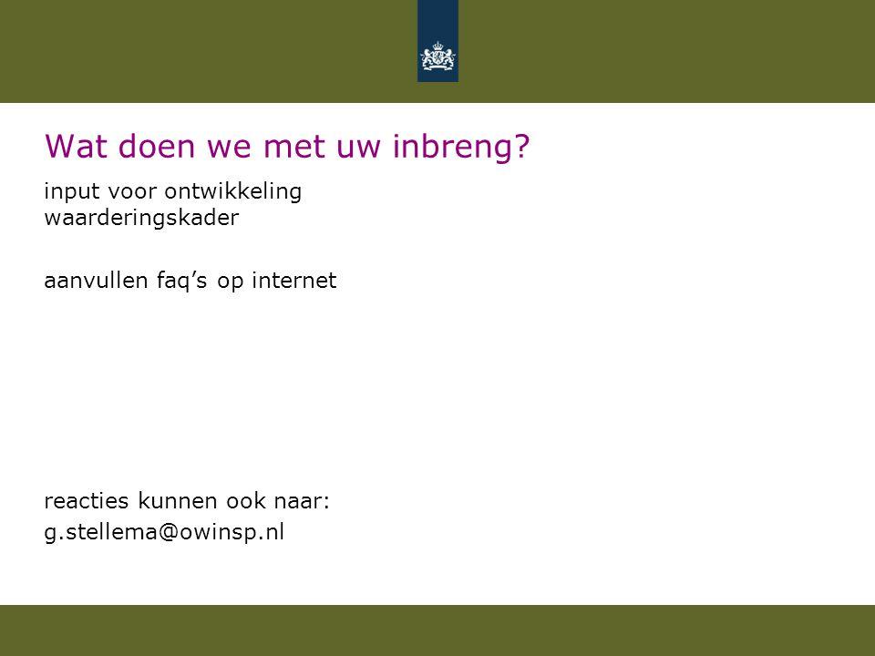 Wat doen we met uw inbreng? input voor ontwikkeling waarderingskader aanvullen faq's op internet reacties kunnen ook naar: g.stellema@owinsp.nl