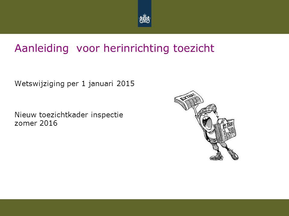 Aanleiding voor herinrichting toezicht Wetswijziging per 1 januari 2015 Nieuw toezichtkader inspectie zomer 2016