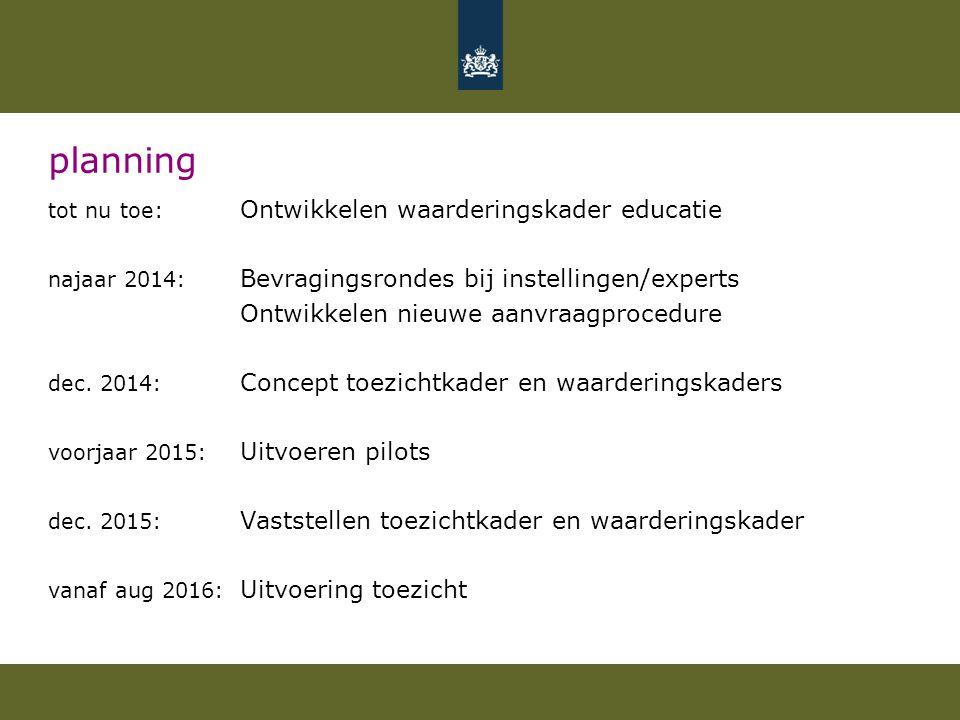 planning tot nu toe: Ontwikkelen waarderingskader educatie najaar 2014: Bevragingsrondes bij instellingen/experts Ontwikkelen nieuwe aanvraagprocedure