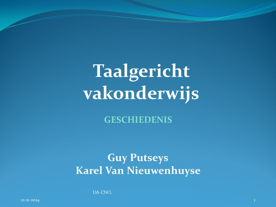 Taalgericht vakonderwijs 21-11-2014 UA-CNO, 1 GESCHIEDENIS Guy Putseys Karel Van Nieuwenhuyse