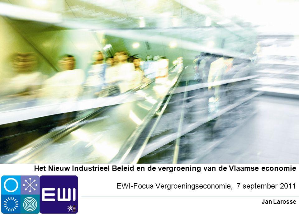 Het Nieuw Industrieel Beleid en de vergroening van de Vlaamse economie EWI-Focus Vergroeningseconomie, 7 september 2011 Jan Larosse
