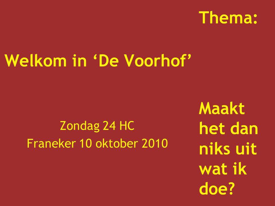 Welkom in 'De Voorhof' Zondag 24 HC Franeker 10 oktober 2010 Thema: Maakt het dan niks uit wat ik doe?