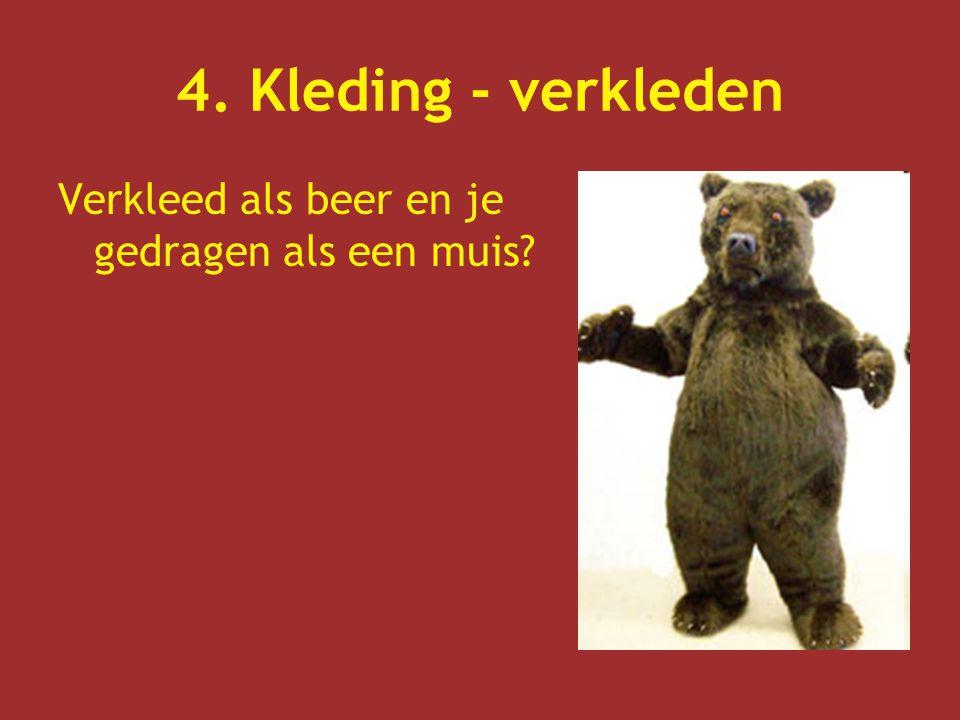 4. Kleding - verkleden Verkleed als beer en je gedragen als een muis?