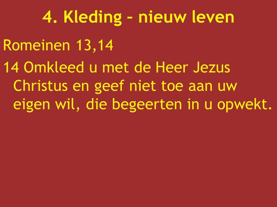 Romeinen 13,14 14 Omkleed u met de Heer Jezus Christus en geef niet toe aan uw eigen wil, die begeerten in u opwekt. 4. Kleding – nieuw leven