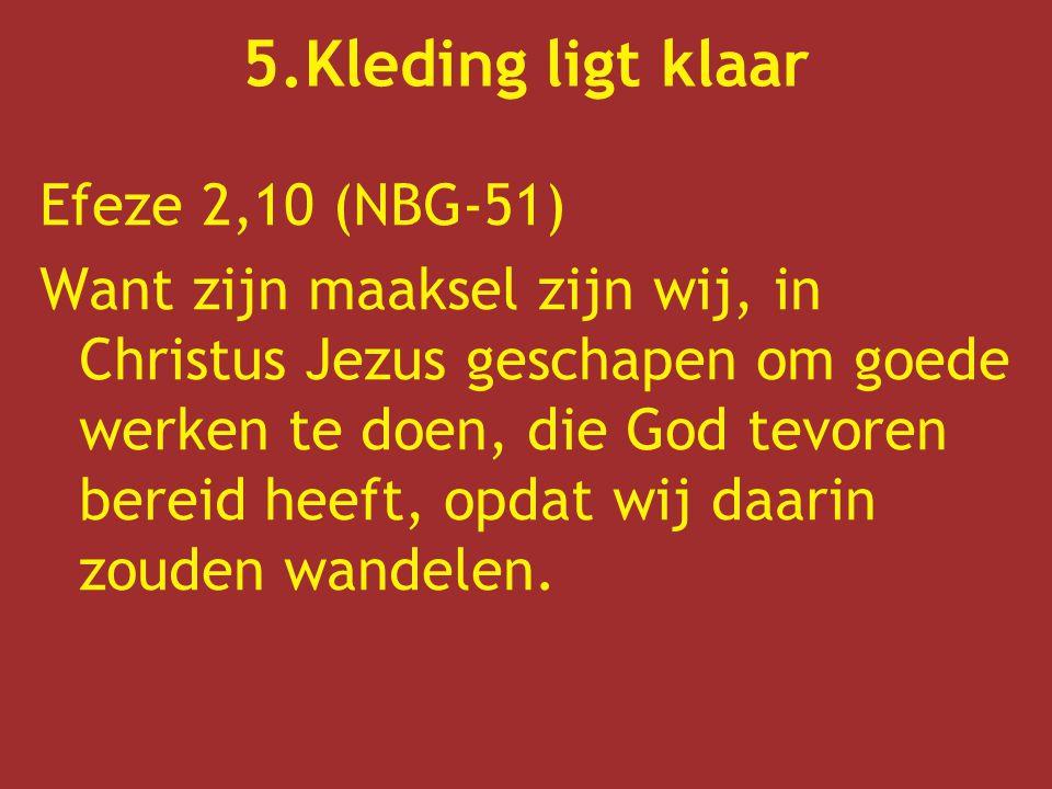 Efeze 2,10 (NBG-51) Want zijn maaksel zijn wij, in Christus Jezus geschapen om goede werken te doen, die God tevoren bereid heeft, opdat wij daarin zo