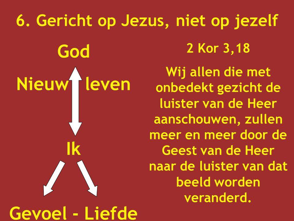 6. Gericht op Jezus, niet op jezelf God Nieuw leven Ik Gevoel - Liefde 2 Kor 3,18 Wij allen die met onbedekt gezicht de luister van de Heer aanschouwe