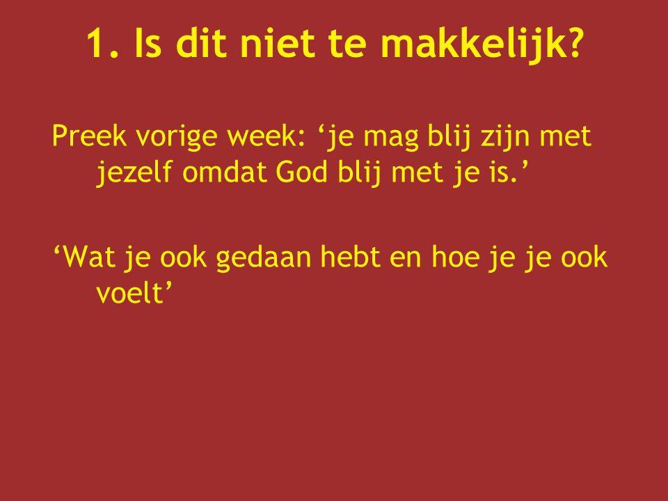 1. Is dit niet te makkelijk? Preek vorige week: 'je mag blij zijn met jezelf omdat God blij met je is.' 'Wat je ook gedaan hebt en hoe je je ook voelt