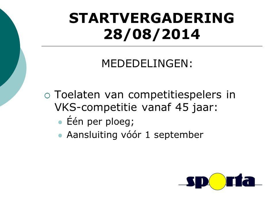 STARTVERGADERING 28/08/2014 MEDEDELINGEN:  Toelaten van competitiespelers in VKS-competitie vanaf 45 jaar: Één per ploeg; Aansluiting vóór 1 september