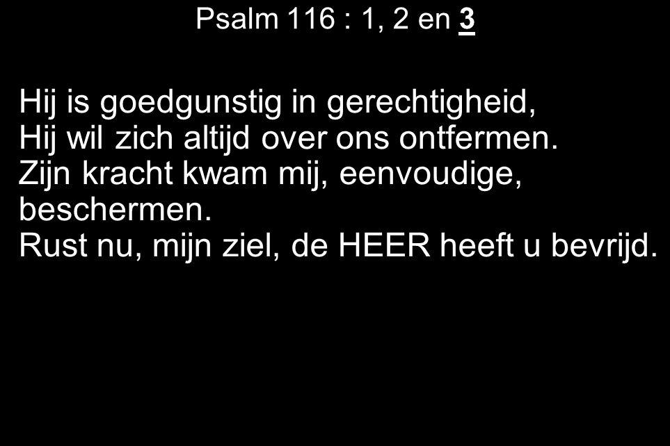 Psalm 116 : 1, 2 en 3 Hij is goedgunstig in gerechtigheid, Hij wil zich altijd over ons ontfermen. Zijn kracht kwam mij, eenvoudige, beschermen. Rust