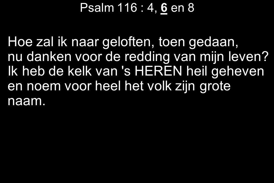 Psalm 116 : 4, 6 en 8 Hoe zal ik naar geloften, toen gedaan, nu danken voor de redding van mijn leven? Ik heb de kelk van 's HEREN heil geheven en noe