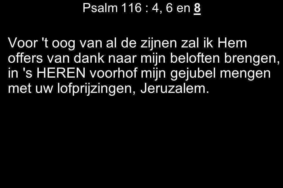 Psalm 116 : 4, 6 en 8 Voor 't oog van al de zijnen zal ik Hem offers van dank naar mijn beloften brengen, in 's HEREN voorhof mijn gejubel mengen met