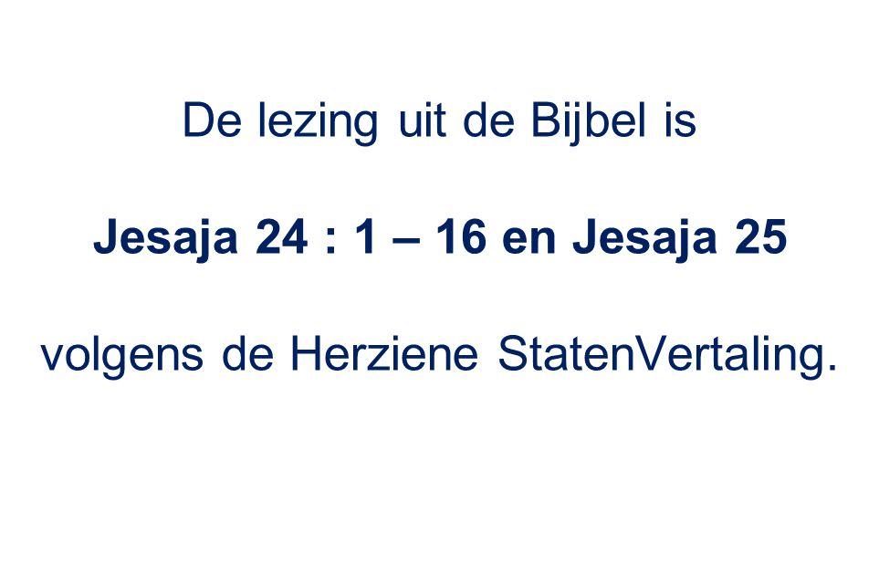 De lezing uit de Bijbel is Jesaja 24 : 1 – 16 en Jesaja 25 volgens de Herziene StatenVertaling.