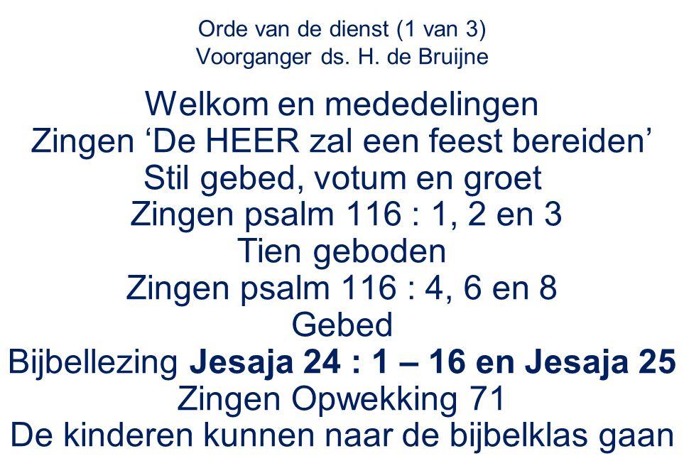Orde van de dienst (1 van 3) Voorganger ds. H. de Bruijne Welkom en mededelingen Zingen 'De HEER zal een feest bereiden' Stil gebed, votum en groet Zi