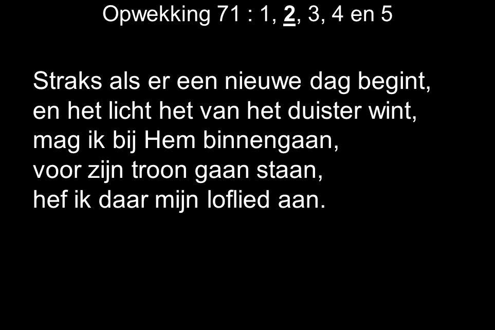 Opwekking 71 : 1, 2, 3, 4 en 5 Straks als er een nieuwe dag begint, en het licht het van het duister wint, mag ik bij Hem binnengaan, voor zijn troon