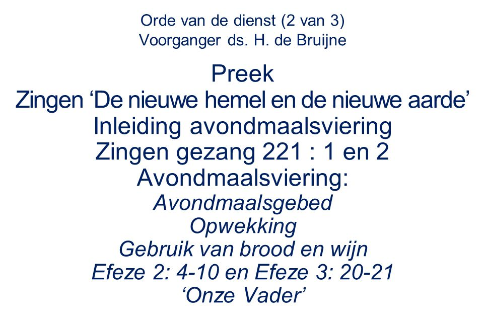 Orde van de dienst (2 van 3) Voorganger ds. H. de Bruijne Preek Zingen 'De nieuwe hemel en de nieuwe aarde' Inleiding avondmaalsviering Zingen gezang