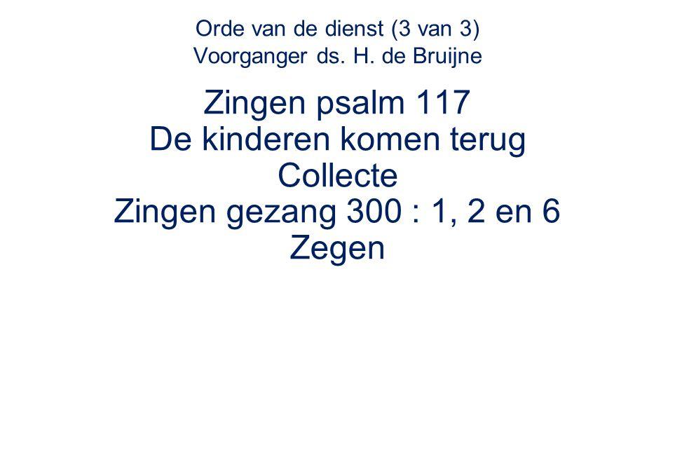 Orde van de dienst (3 van 3) Voorganger ds. H. de Bruijne Zingen psalm 117 De kinderen komen terug Collecte Zingen gezang 300 : 1, 2 en 6 Zegen