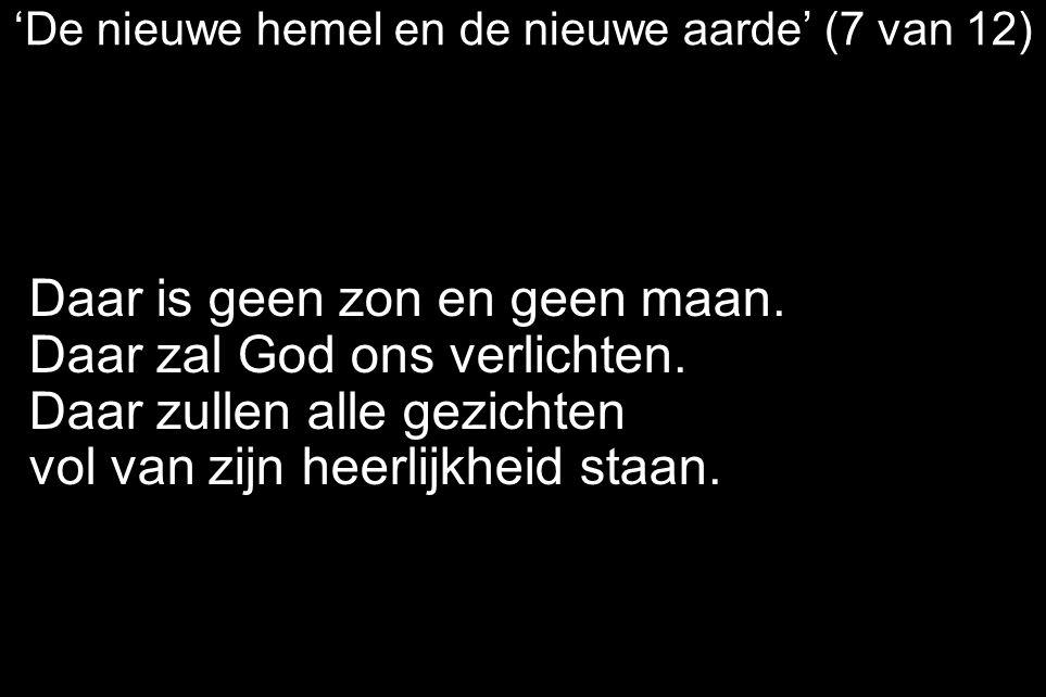 'De nieuwe hemel en de nieuwe aarde' (7 van 12) Daar is geen zon en geen maan. Daar zal God ons verlichten. Daar zullen alle gezichten vol van zijn he