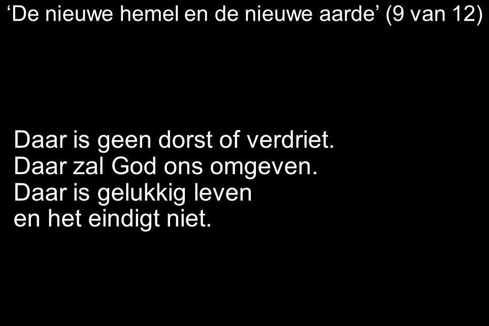 'De nieuwe hemel en de nieuwe aarde' (9 van 12) Daar is geen dorst of verdriet. Daar zal God ons omgeven. Daar is gelukkig leven en het eindigt niet.
