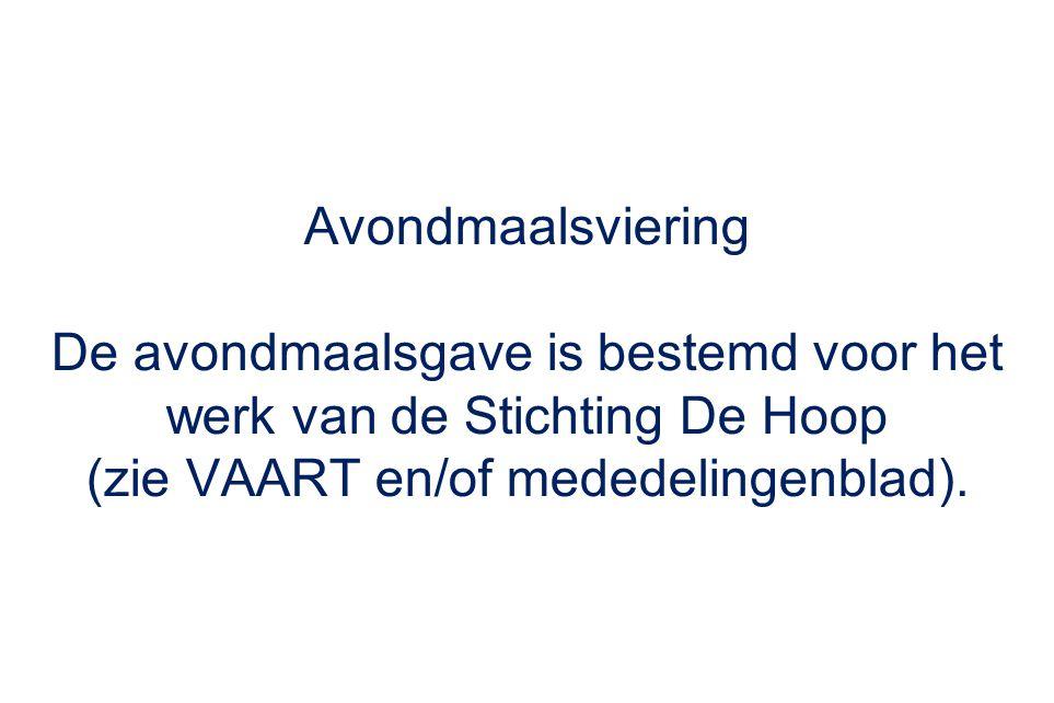 Avondmaalsviering De avondmaalsgave is bestemd voor het werk van de Stichting De Hoop (zie VAART en/of mededelingenblad).