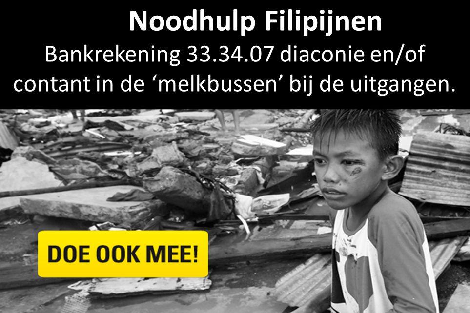 NNNoodhulp Filipijnen Bankrekening 33.34.07 diaconie en/of contant in de 'melkbussen' bij de uitgangen.