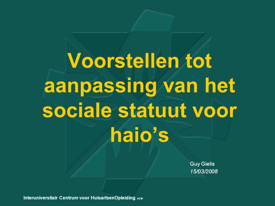 Voorstellen tot aanpassing van het sociale statuut voor haio's Guy Gielis 15/03/2008 Interuniversitair Centrum voor HuisartsenOpleiding vzw